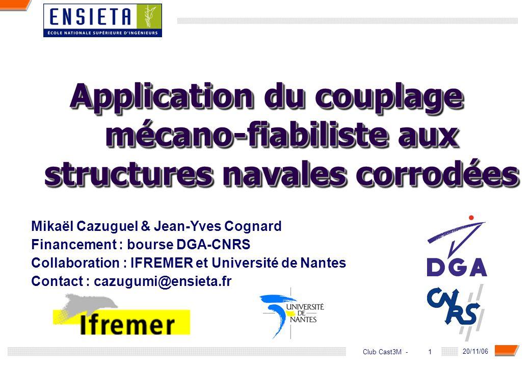 1Club Cast3M - 20/11/06 Application du couplage mécano-fiabiliste aux structures navales corrodées Mikaël Cazuguel & Jean-Yves Cognard Financement : b