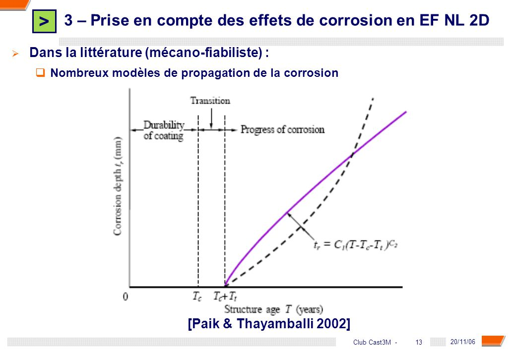 > 13 DGA - 20/11/06 13Club Cast3M - Dans la littérature (mécano-fiabiliste) : Nombreux modèles de propagation de la corrosion 3 – Prise en compte des