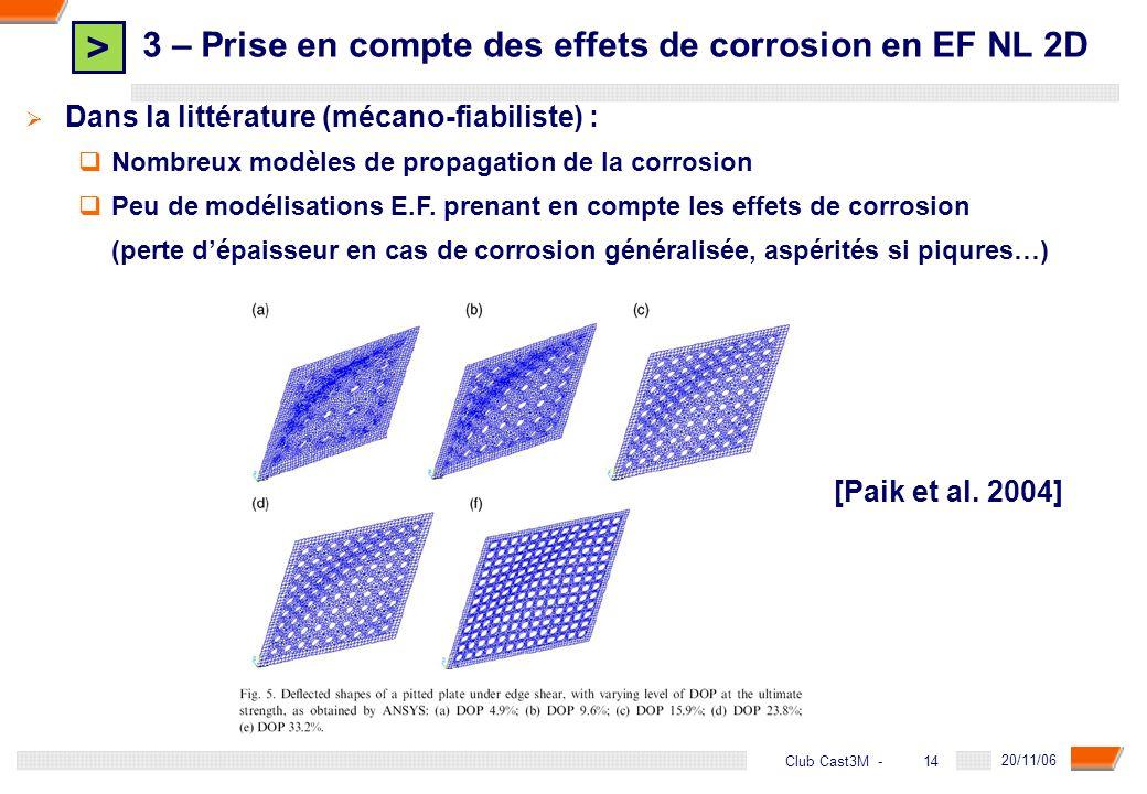 > 14 DGA - 20/11/06 14Club Cast3M - Dans la littérature (mécano-fiabiliste) : Nombreux modèles de propagation de la corrosion Peu de modélisations E.F