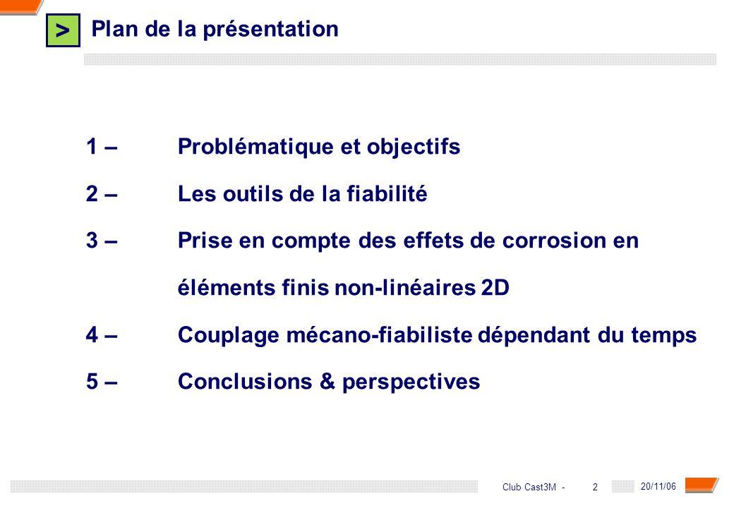 > 2 DGA - 20/11/06 2Club Cast3M - Plan de la présentation 1 – Problématique et objectifs 2 –Les outils de la fiabilité 3 – Prise en compte des effets