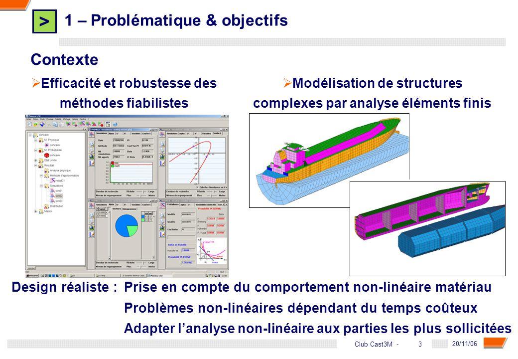 > 3 DGA - 20/11/06 3Club Cast3M - 1 – Problématique & objectifs Efficacité et robustesse des méthodes fiabilistes Modélisation de structures complexes