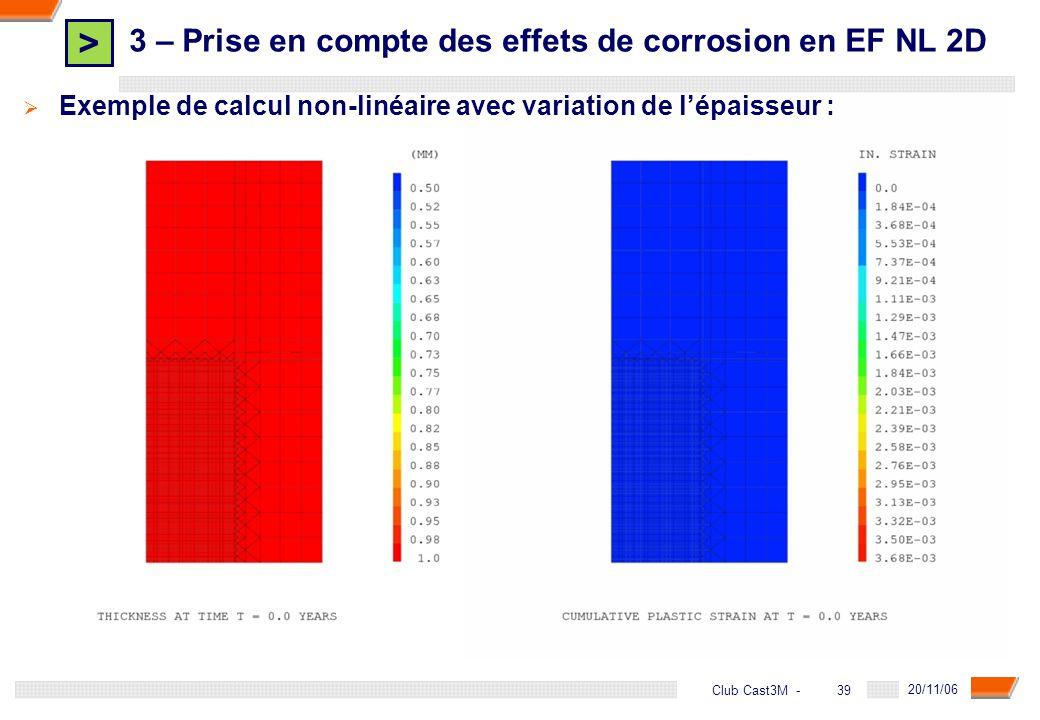 > 39 DGA - 20/11/06 39Club Cast3M - Exemple de calcul non-linéaire avec variation de lépaisseur : 3 – Prise en compte des effets de corrosion en EF NL