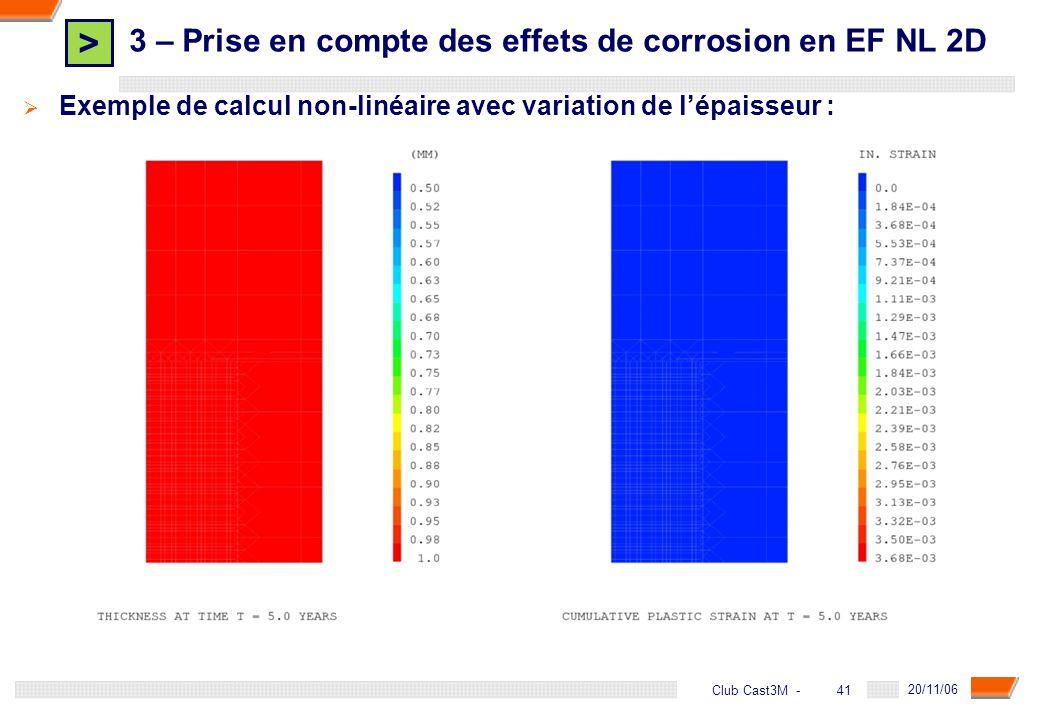 > 41 DGA - 20/11/06 41Club Cast3M - Exemple de calcul non-linéaire avec variation de lépaisseur : 3 – Prise en compte des effets de corrosion en EF NL