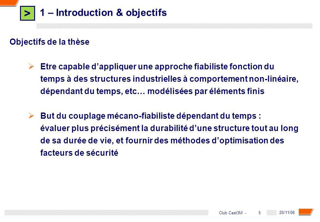 > 6 DGA - 20/11/06 6Club Cast3M - 2 – Les outils de la fiabilité indépendante du temps Étapes dune étude fiabiliste 1 - Définir le modèle mécanique ; 2 - Définir les données probabilistes, ou variables de conception : 3 - Choisir le scénario de défaillance (dimensionnant pour la structure) définition de la fonction de performance : Surface détat-limite Domaine de sûreté D s Domaine de défaillance D f 4 - Effectuer les calculs ; 5 - Analyser les résultats.