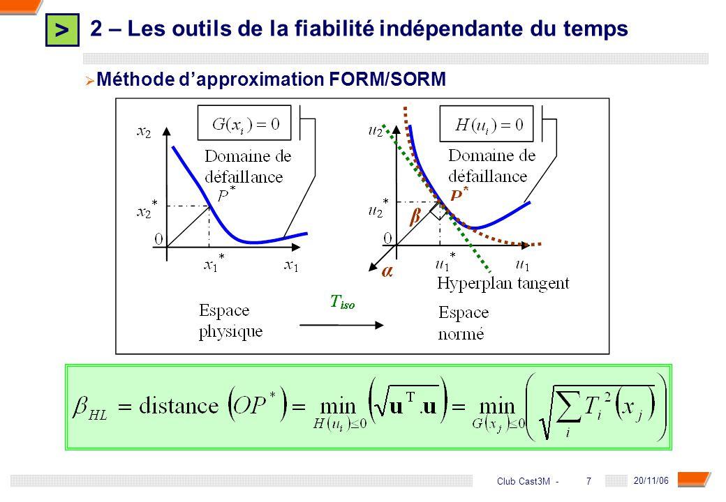 > 8 DGA - 20/11/06 8Club Cast3M - 2 – Les outils de la fiabilité indépendante du temps α : cosinus directeurs u* : coordonnées du point de conception P* β : indice de fiabilité Φ : fonction de répartition de la loi normale centrée réduite Méthode dapproximation FORM/SORM
