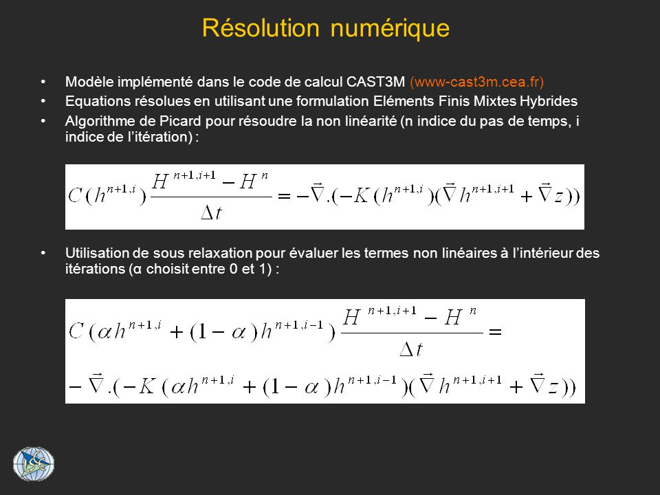 Résolution numérique Modèle implémenté dans le code de calcul CAST3M (www-cast3m.cea.fr) Equations résolues en utilisant une formulation Eléments Finis Mixtes Hybrides Algorithme de Picard pour résoudre la non linéarité (n indice du pas de temps, i indice de litération) : Utilisation de sous relaxation pour évaluer les termes non linéaires à lintérieur des itérations (α choisit entre 0 et 1) :