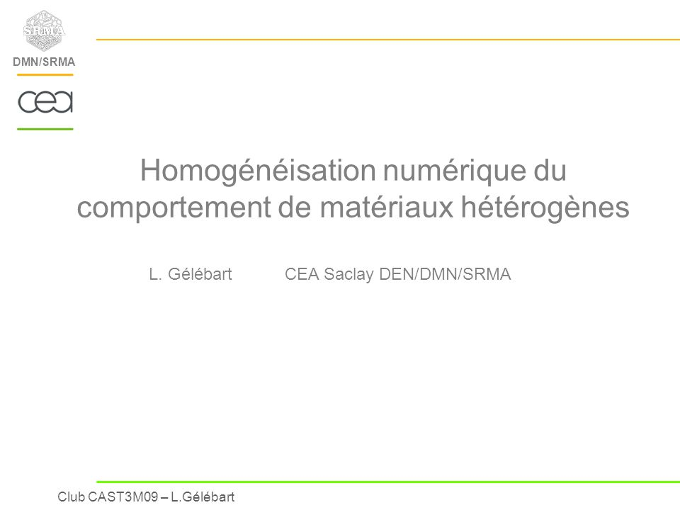 Club CAST3M09 – L.Gélébart DMN/SRMA Consequences on the micro-mechanical modelling Only one Volume Element (or unit-cell) with only one ply is not sufficient ++ To account for the variability of the stacking of the plies : - several volume elements (« Statistical Volume Elements ») - at least two plies per volume element … Homogénéisation numérique : Applications