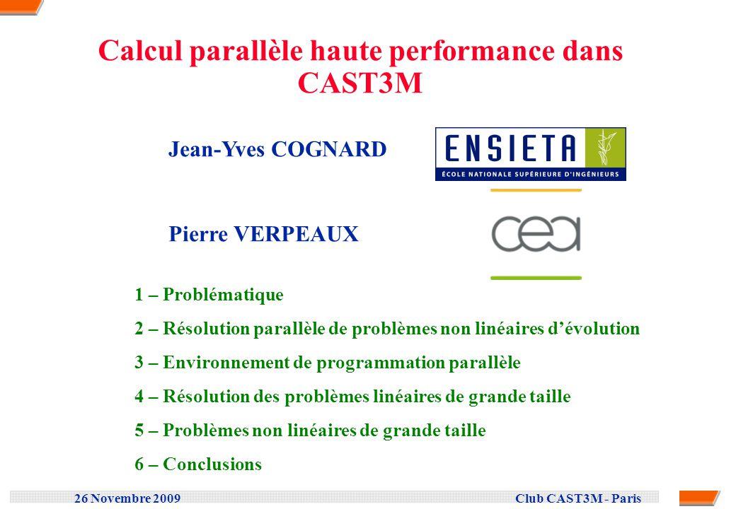 26 Novembre 2009 Club CAST3M - Paris Développement dapplications parallèles Ordinateurs puissants Architecture parallèle (INTEL, AMD...) Développements complexes Performance / Portabilité Différentes architectures : Langage de programmation .