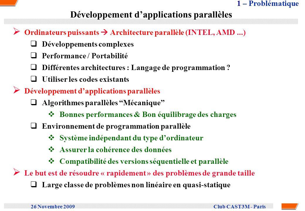 26 Novembre 2009 Club CAST3M - Paris Problème à résoudre Le problème à résoudre est non linéaire et dévolution Découpage de lintervalle de temps en incréments Problème non linéaire et stationnaire par incrément Algorithme de type NEWTON Procédure à deux étapes Etape 1: Intégration de la loi de comportement Problème non-linéaire local (point dintégration) Etape 2: Correction en déplacement K Problème linéaire global (Ki qi = Ri ) Test de convergence 2 – Résolution parallèle de problèmes non linéaires dévolution