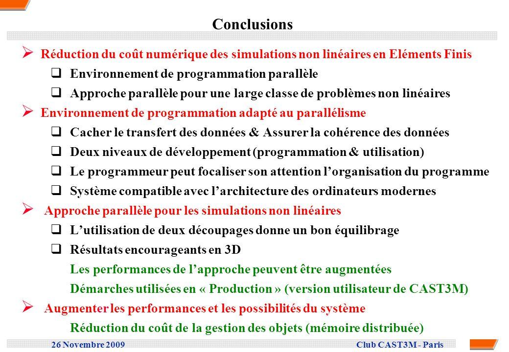 26 Novembre 2009 Club CAST3M - Paris Conclusions Réduction du coût numérique des simulations non linéaires en Eléments Finis Environnement de programm