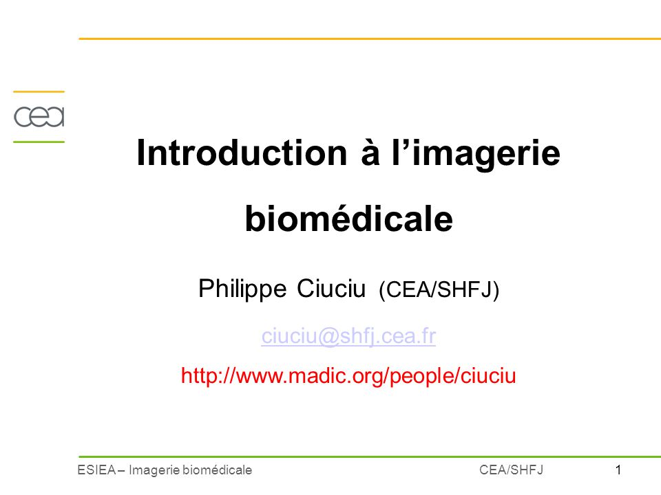 1ESIEA – Imagerie biomédicaleCEA/SHFJ Introduction à limagerie biomédicale Philippe Ciuciu (CEA/SHFJ) ciuciu@shfj.cea.fr http://www.madic.org/people/c