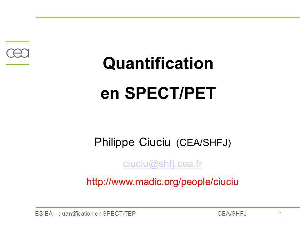 1ESIEA – quantification en SPECT/TEPCEA/SHFJ Quantification en SPECT/PET Philippe Ciuciu (CEA/SHFJ) ciuciu@shfj.cea.fr http://www.madic.org/people/ciuciu