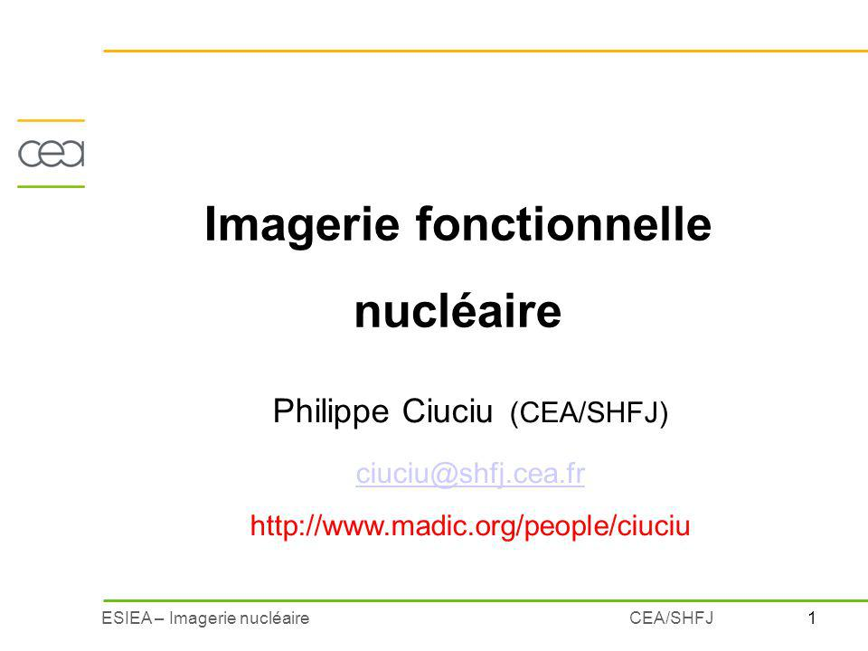 2ESIEA – Imagerie nucléaireCEA/SHFJ Principe général de limagerie fonctionnelle nucléaire Etude du devenir de la molécule marquée marqueur Traceur caractéristique dune fonction métabolique ou physiologique 1.
