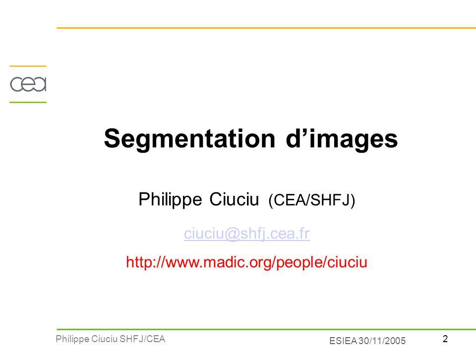 2Philippe Ciuciu SHFJ/CEA ESIEA 30/11/2005 Segmentation dimages Philippe Ciuciu (CEA/SHFJ) ciuciu@shfj.cea.fr http://www.madic.org/people/ciuciu