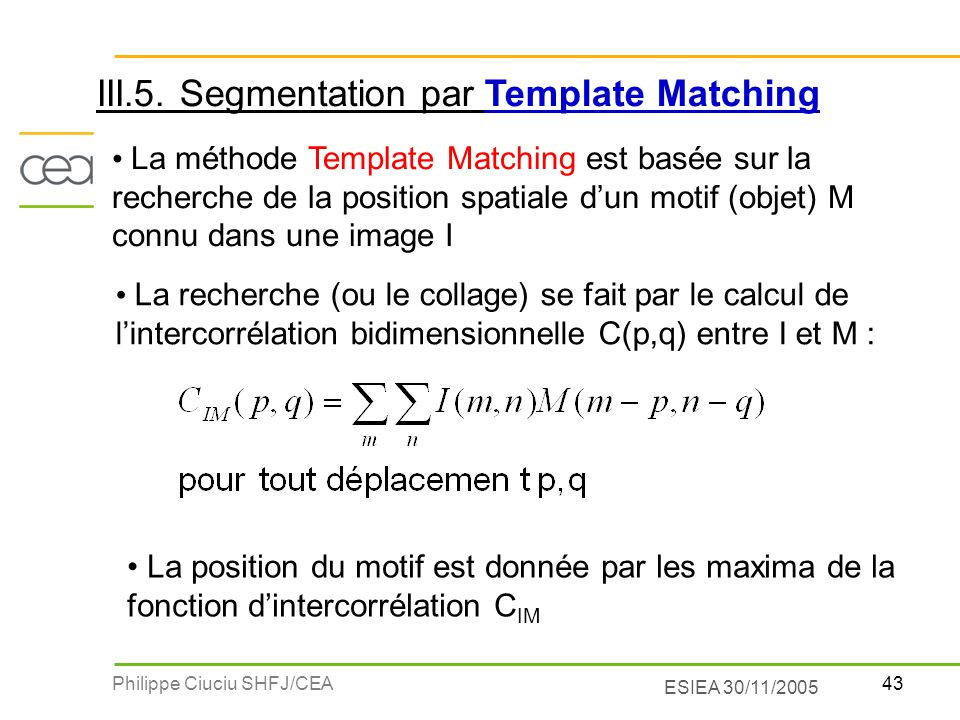 43Philippe Ciuciu SHFJ/CEA ESIEA 30/11/2005 La méthode Template Matching est basée sur la recherche de la position spatiale dun motif (objet) M connu