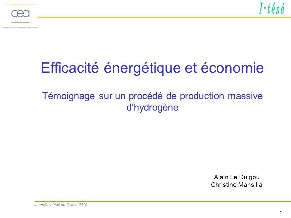 Journée I-tésé du 3 Juin 2010 2 Cycles hybrides Thermochimie + électrolyse tension < électrolyse alcaline Electrolyse alcaline / Rendement ~ 30% (/électricité ~ 75-80%, rendement EPR ~1/3) Faire mieux que les procédés actuels Lhydrogène aujourdhui : > 60 Mt/an dans le monde, produit à plus de 95% à partir dénergies fossiles 1 à 2 % des émissions de GES Electrolyse haute température Possibilité dapport direct de chaleur (partiel) Réduction tension Cycles thermochimiques Bons rendements théoriques Effets déchelle intéressants Idée : substituer à lélectricité de la chaleur (moins chère / meilleurs rendements) Mais technique plus chère que reformage du CH4