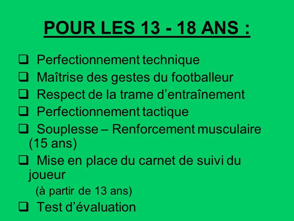 POUR LES 13 - 18 ANS : Perfectionnement technique Maîtrise des gestes du footballeur Respect de la trame dentraînement Perfectionnement tactique Soupl