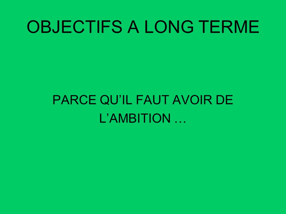 OBJECTIFS A LONG TERME PARCE QUIL FAUT AVOIR DE LAMBITION …