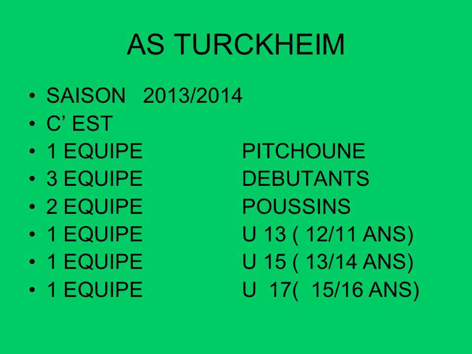 AS TURCKHEIM SAISON 2013/2014 C EST 1 EQUIPE PITCHOUNE 3 EQUIPE DEBUTANTS 2 EQUIPE POUSSINS 1 EQUIPE U 13 ( 12/11 ANS) 1 EQUIPE U 15 ( 13/14 ANS) 1 EQ
