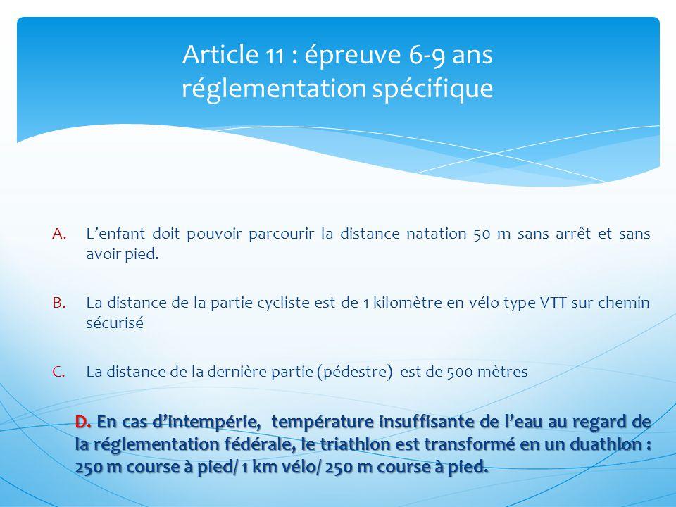 Article 11 : épreuve 6-9 ans réglementation spécifique A.Lenfant doit pouvoir parcourir la distance natation 50 m sans arrêt et sans avoir pied. B.La