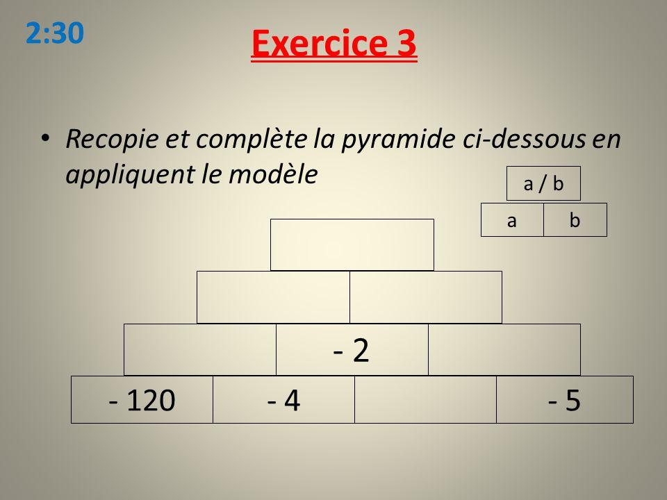 Recopie et complète la pyramide ci-dessous en appliquent le modèle Exercice 3 ab a / b - 120- 4- 5 - 2 2:30