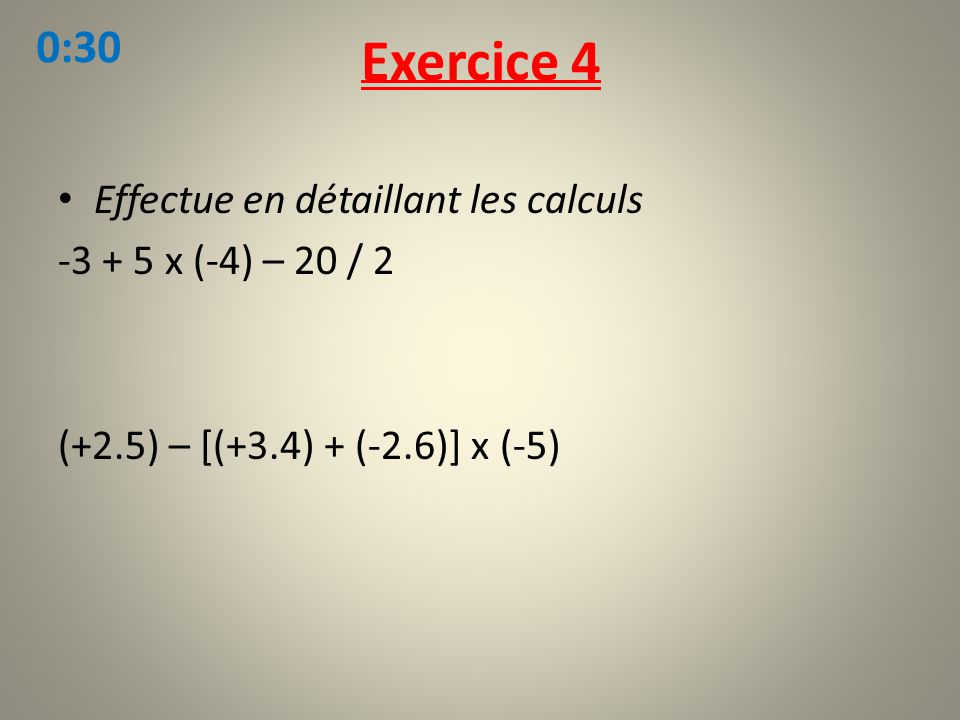 Effectue en détaillant les calculs -3 + 5 x (-4) – 20 / 2 (+2.5) – [(+3.4) + (-2.6)] x (-5) Exercice 4 0:30