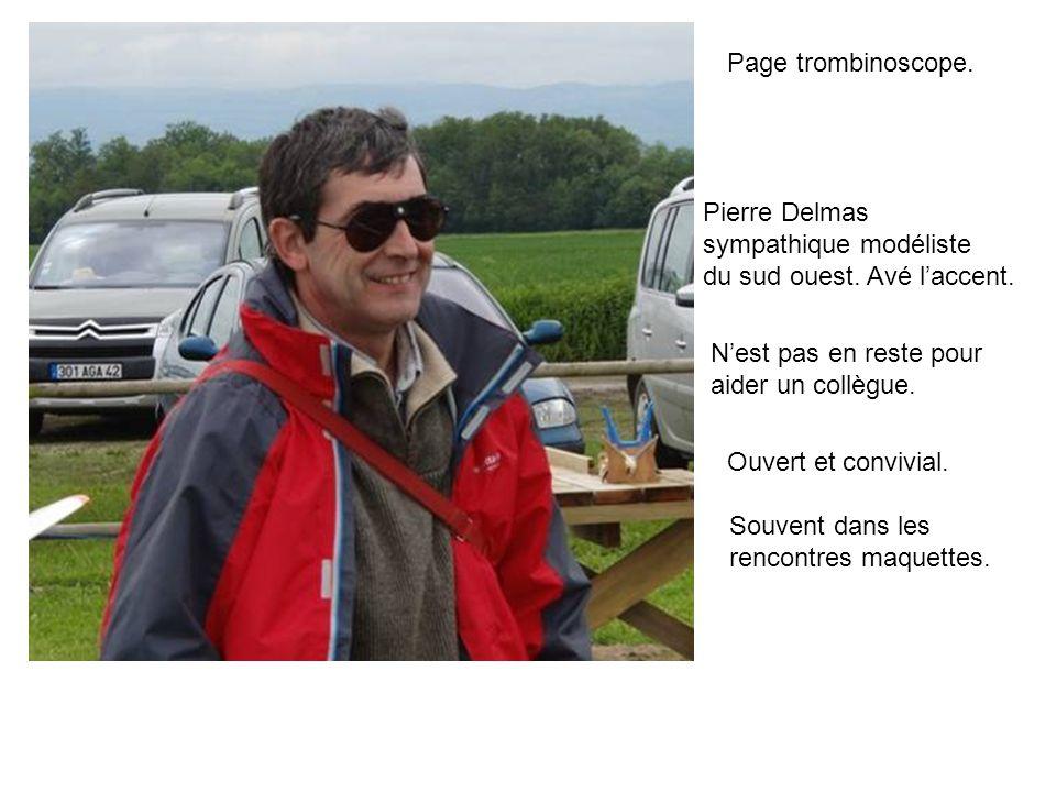 Page trombinoscope. Pierre Delmas sympathique modéliste du sud ouest. Avé laccent. Nest pas en reste pour aider un collègue. Ouvert et convivial. Souv