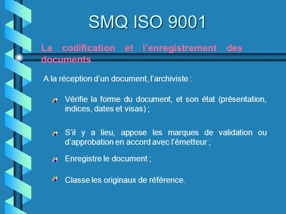SMQ ISO 9001 La codification et lenregistrement des documents A la réception dun document, larchiviste : Vérifie la forme du document, et son état (pr