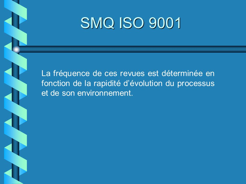 La fréquence de ces revues est déterminée en fonction de la rapidité dévolution du processus et de son environnement. SMQ ISO 9001