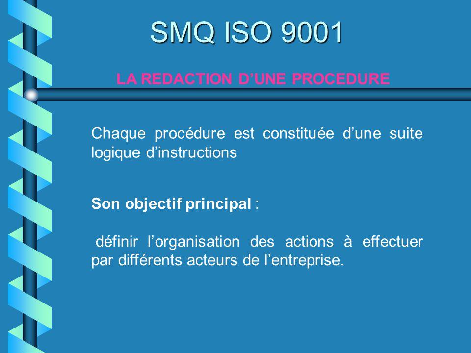SMQ ISO 9001 LA REDACTION DUNE PROCEDURE Chaque procédure est constituée dune suite logique dinstructions Son objectif principal : définir lorganisati