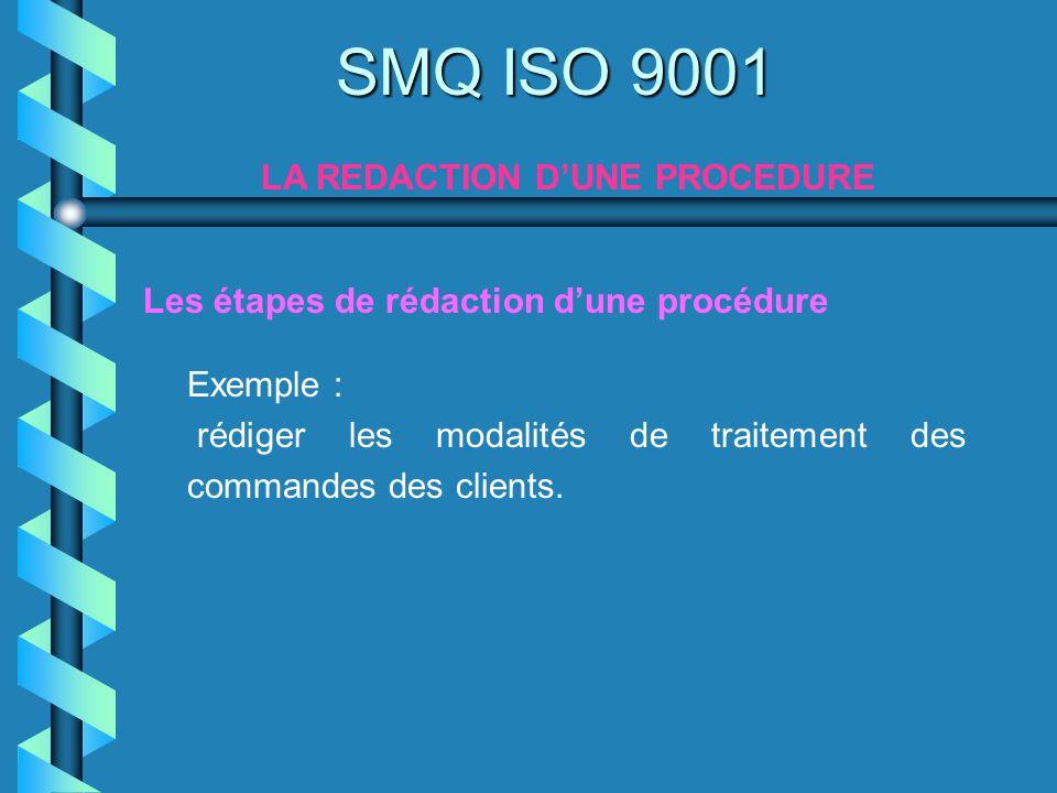 Exemple : rédiger les modalités de traitement des commandes des clients. SMQ ISO 9001 LA REDACTION DUNE PROCEDURE Les étapes de rédaction dune procédu