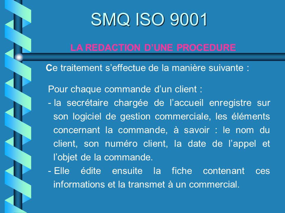 Ce traitement seffectue de la manière suivante : SMQ ISO 9001 LA REDACTION DUNE PROCEDURE Pour chaque commande dun client : - la secrétaire chargée de