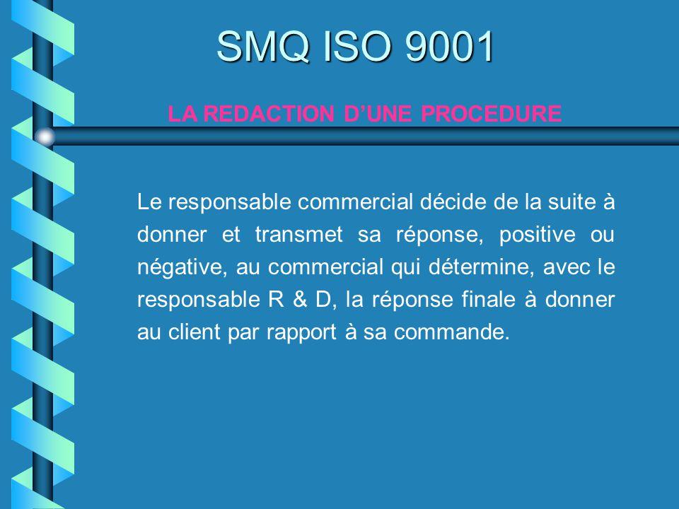 SMQ ISO 9001 LA REDACTION DUNE PROCEDURE Le responsable commercial décide de la suite à donner et transmet sa réponse, positive ou négative, au commer