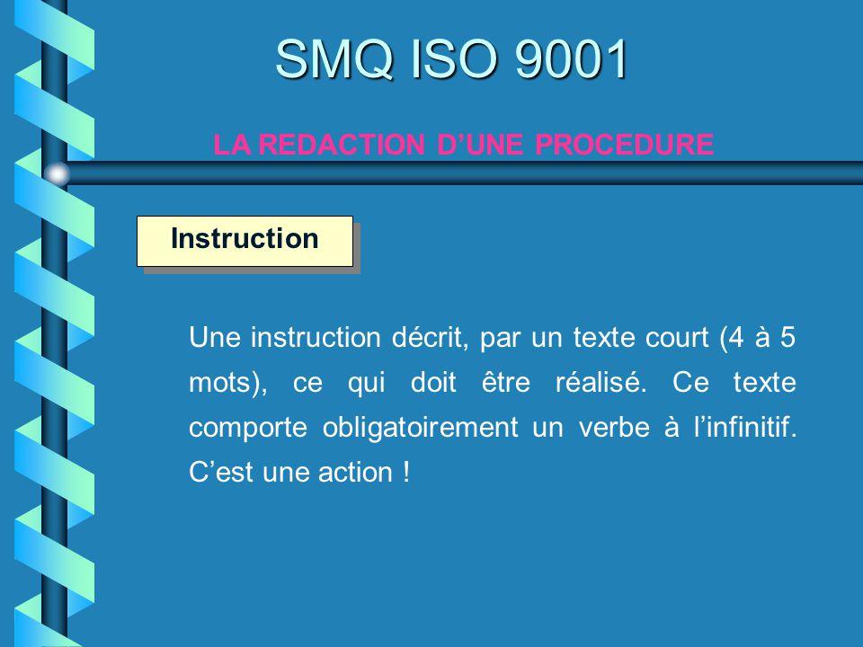SMQ ISO 9001 LA REDACTION DUNE PROCEDURE Une instruction décrit, par un texte court (4 à 5 mots), ce qui doit être réalisé. Ce texte comporte obligato
