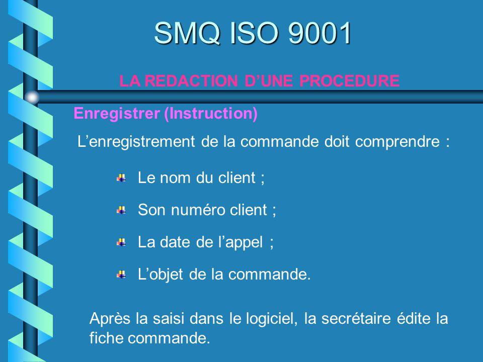 SMQ ISO 9001 LA REDACTION DUNE PROCEDURE Enregistrer (Instruction) Le nom du client ; Son numéro client ; Lenregistrement de la commande doit comprend