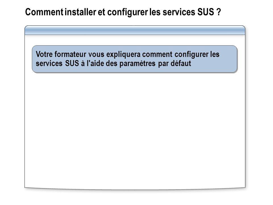 Votre formateur vous expliquera comment configurer les services SUS à l'aide des paramètres par défaut Comment installer et configurer les services SU