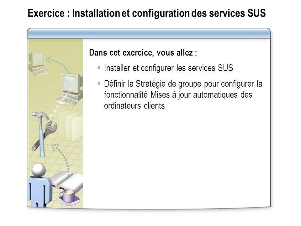 Exercice : Installation et configuration des services SUS Dans cet exercice, vous allez : Installer et configurer les services SUS Définir la Stratégi