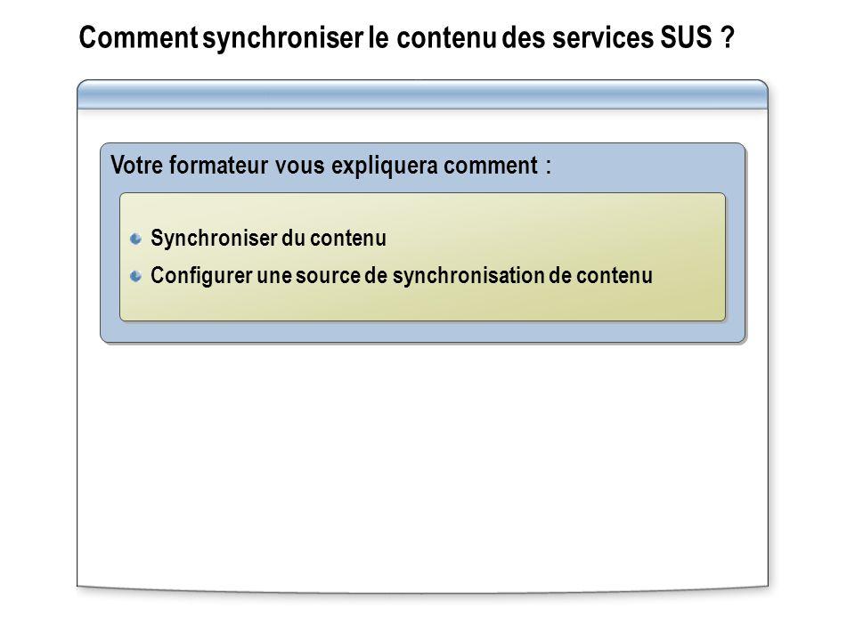 Comment synchroniser le contenu des services SUS ? Votre formateur vous expliquera comment : Synchroniser du contenu Configurer une source de synchron