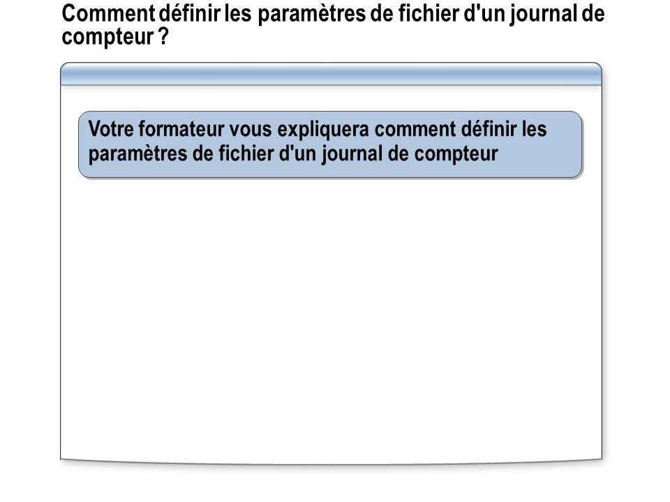 Comment définir les paramètres de fichier d'un journal de compteur ? Votre formateur vous expliquera comment définir les paramètres de fichier d'un jo