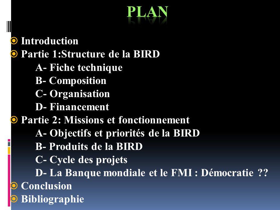 Introduction Partie 1:Structure de la BIRD A- Fiche technique B- Composition C- Organisation D- Financement Partie 2: Missions et fonctionnement A- Ob