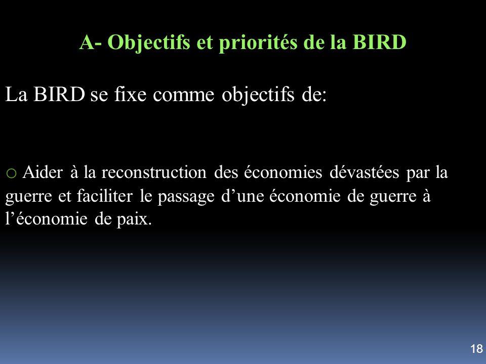 A- Objectifs et priorités de la BIRD La BIRD se fixe comme objectifs de: o Aider à la reconstruction des économies dévastées par la guerre et facilite