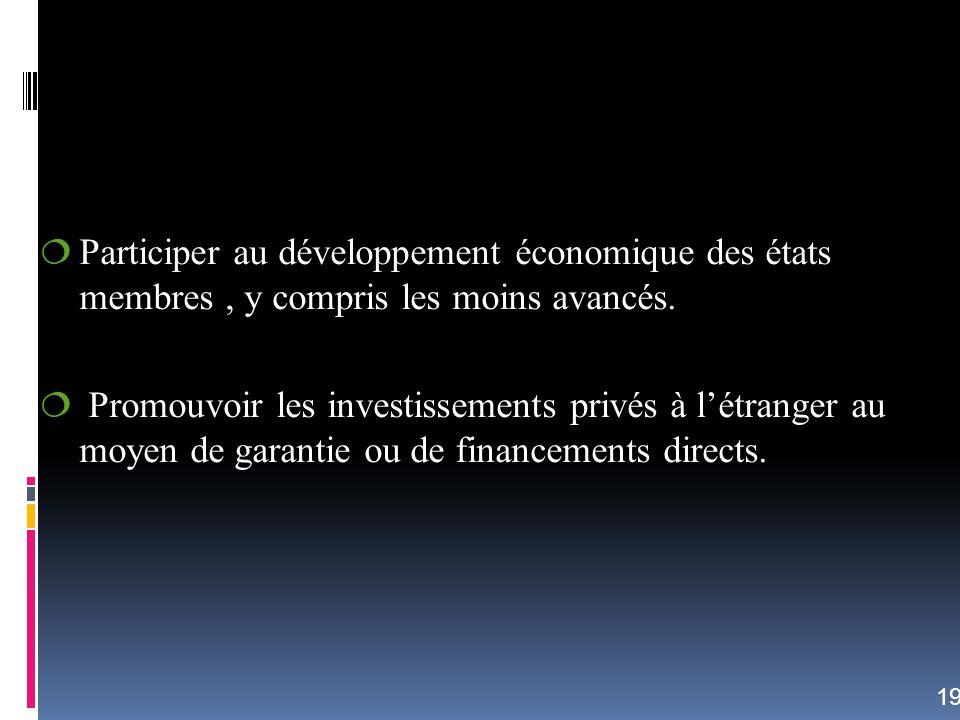 Participer au développement économique des états membres, y compris les moins avancés. Promouvoir les investissements privés à létranger au moyen de g