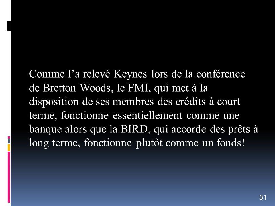 Comme la relevé Keynes lors de la conférence de Bretton Woods, le FMI, qui met à la disposition de ses membres des crédits à court terme, fonctionne e