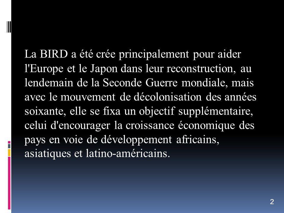 La BIRD a été crée principalement pour aider l'Europe et le Japon dans leur reconstruction, au lendemain de la Seconde Guerre mondiale, mais avec le m
