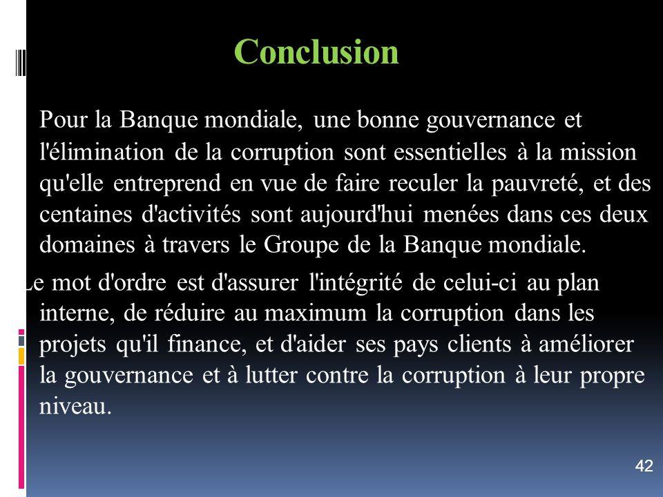 Conclusion Pour la Banque mondiale, une bonne gouvernance et l'élimination de la corruption sont essentielles à la mission qu'elle entreprend en vue d