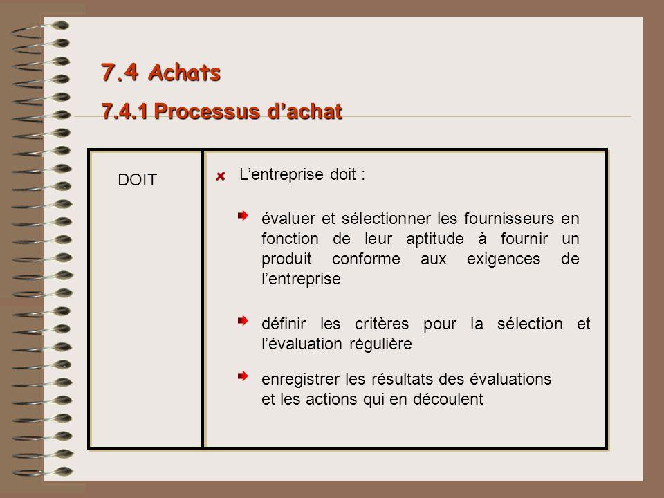 7.4.1 Processus dachat DOIT Lentreprise doit : évaluer et sélectionner les fournisseurs en fonction de leur aptitude à fournir un produit conforme aux