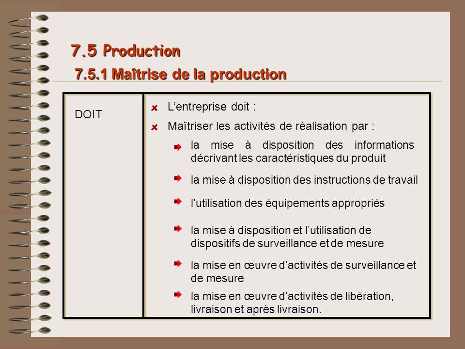 7.5.1 Maîtrise de la production 7.5 Production DOIT Lentreprise doit : Maîtriser les activités de réalisation par : la mise à disposition des informat