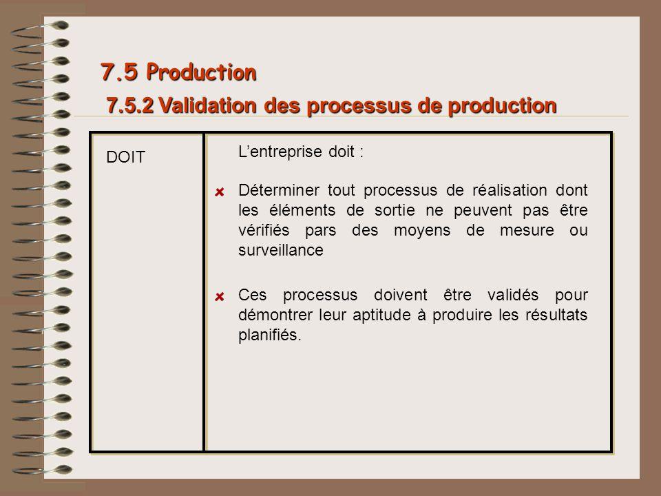 7.5.2 Validation des processus de production 7.5 Production DOIT Lentreprise doit : Déterminer tout processus de réalisation dont les éléments de sort
