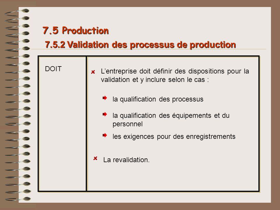 7.5.2 Validation des processus de production 7.5 Production DOIT Lentreprise doit définir des dispositions pour la validation et y inclure selon le ca