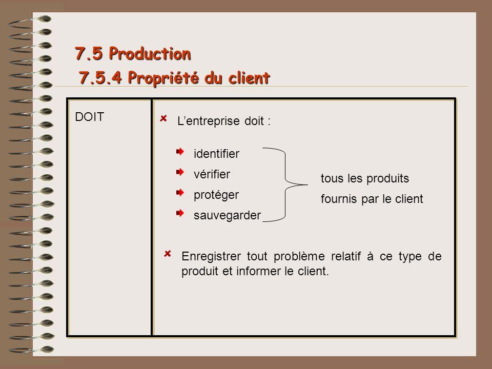 7.5.4 Propri é t é du client 7.5 Production DOIT Lentreprise doit : identifier vérifier protéger sauvegarder tous les produits fournis par le client E